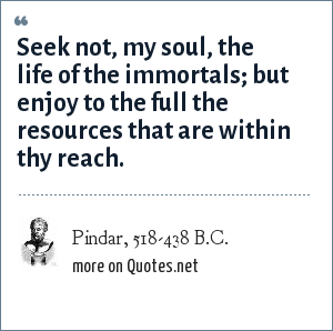 Pindar, 518-438 B.C.: Seek not, my soul, the life of the immortals; but enjoy to the full the resources that are within thy reach.