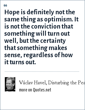 Václav Havel, Disturbing the Peace, ch. 5 (1986; tr. 1990).: Hope is definitely not the same thing as optimism. It is not the conviction that something will turn out well, but the certainty that something makes sense, regardless of how it turns out.