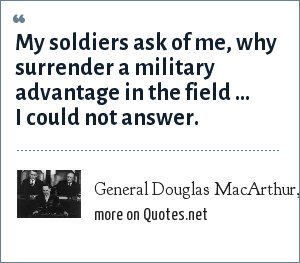 General Douglas MacArthur, His final address to the joint session of the congress: My soldiers ask of me, why surrender a military advantage in the field ... I could not answer.