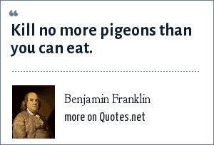 Benjamin Franklin: Kill no more pigeons than you can eat.