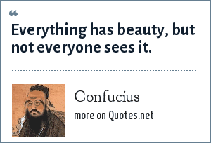 Confucius: Everything has beauty, but not everyone sees it.