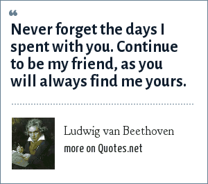 Ludwig van Beethoven: Never forget the days I spent with you. Continue to be my friend, as you will always find me yours.