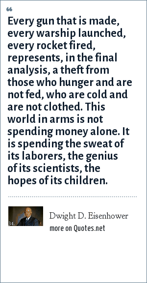 Dwight D. Eisenhower: Every gun that is made, every warship launched, every rocket fired, represents, in the final analysis, a theft from those who hunger and are not fed, who are cold and are not clothed. This world in arms is not spending money alone. It is spending the sweat of its laborers, the genius of its scientists, the hopes of its children.