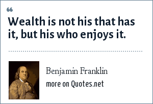 Benjamin Franklin: Wealth is not his that has it, but his who enjoys it.