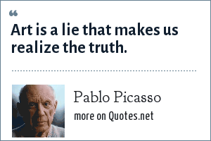 Pablo Picasso: Art is a lie that makes us realize the truth.