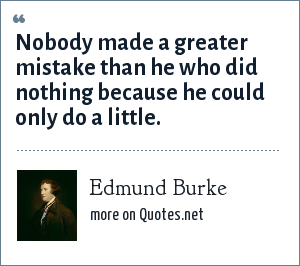 Edmund Burke: Nobody made a greater mistake than he who did nothing because he could only do a little.