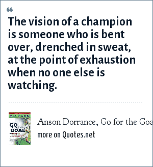 Anson Dorrance, Go for the Goal by Mia Hamm: The vision of a champion is someone who is bent over, drenched in sweat, at the point of exhaustion when no one else is watching.