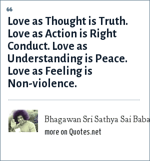 Bhagawan Sri Sathya Sai Baba: Love as Thought is Truth. Love as Action is Right Conduct. Love as Understanding is Peace. Love as Feeling is Non-violence.