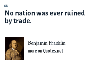 Benjamin Franklin: No nation was ever ruined by trade.