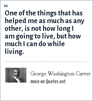 George Washington Carver: One of the things that has helped me as much as any other, is not how long I am going to live, but how much I can do while living.