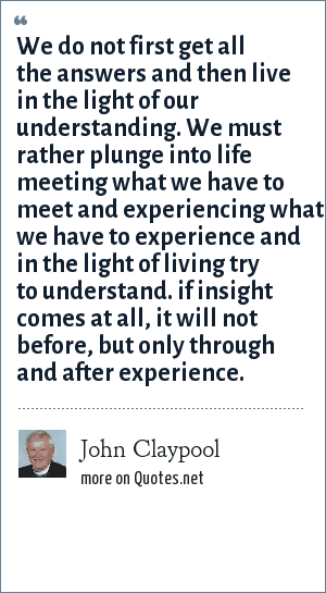 John Claypool: We do not first get all the answers and then live in the light of our understanding. We must rather plunge into life meeting what we have to meet and experiencing what we have to experience and in the light of living try to understand. if insight comes at all, it will not before, but only through and after experience.