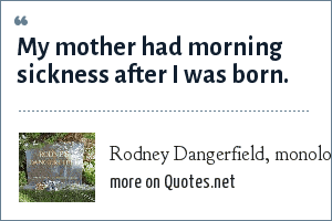 Rodney Dangerfield, monologue: My mother had morning sickness after I was born.