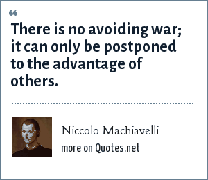 Niccolo Machiavelli: There is no avoiding war; it can only be postponed to the advantage of others.