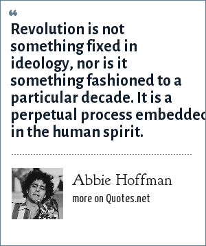 Abbie Hoffman: Revolution is not something fixed in ideology, nor is it something fashioned to a particular decade. It is a perpetual process embedded in the human spirit.