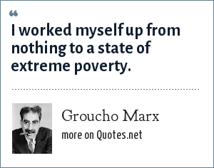 Groucho Marx: I worked myself up from nothing to a state of extreme poverty.