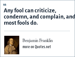 Benjamin Franklin: Any fool can criticize, condemn, and complain, and most fools do.