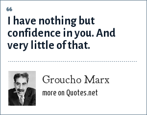 Groucho Marx: I have nothing but confidence in you. And very little of that.