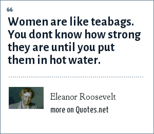 Eleanor Roosevelt: Women are like teabags. You dont know how strong they are until you put them in hot water.