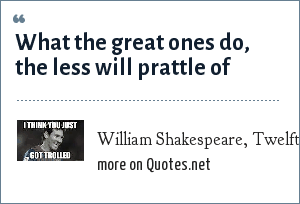 William Shakespeare, Twelfth Night , Act I scene ii: What the great ones do, the less will prattle of