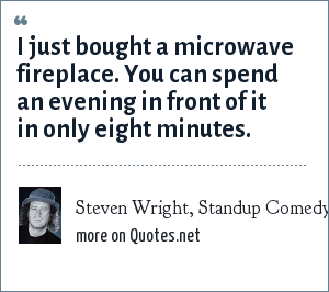 Steven Wright, Standup Comedy Routine: I just bought a microwave fireplace. You can spend an evening in front of it in only eight minutes.