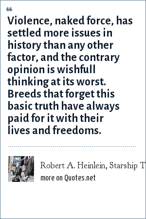 Robert A. Heinlein, Starship Troopers chapter 4: Violence, naked force, has settled more issues in history than any other factor, and the contrary opinion is wishfull thinking at its worst. Breeds that forget this basic truth have always paid for it with their lives and freedoms.
