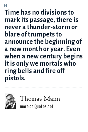 Thomas Mann: Time has no divisions to mark its passage, there is never a thunder-storm or blare of trumpets to announce the beginning of a new month or year. Even when a new century begins it is only we mortals who ring bells and fire off pistols.