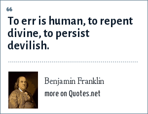 Benjamin Franklin: To err is human, to repent divine, to persist devilish.