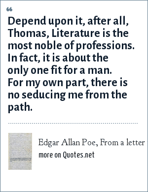 Edgar Allan Poe, From a letter to Frederick W. Thomas (February 14, 1849).: Depend upon it, after all, Thomas, Literature is the most noble of professions. In fact, it is about the only one fit for a man. For my own part, there is no seducing me from the path.
