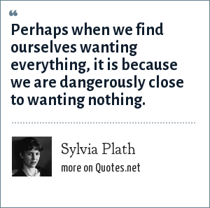 Sylvia Plath: Perhaps when we find ourselves wanting everything, it is because we are dangerously close to wanting nothing.