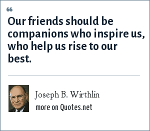 Joseph B. Wirthlin: Our friends should be companions who inspire us, who help us rise to our best.