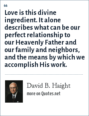 David B. Haight: Love is this divine ingredient. It alone describes what can be our perfect relationship to our Heavenly Father and our family and neighbors, and the means by which we accomplish His work.