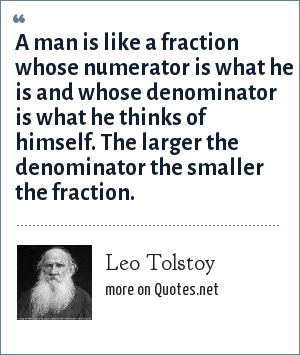 Leo Tolstoy: A man is like a fraction whose numerator is what he is and whose denominator is what he thinks of himself. The larger the denominator the smaller the fraction.