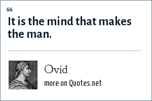 Ovid: It is the mind that makes the man.