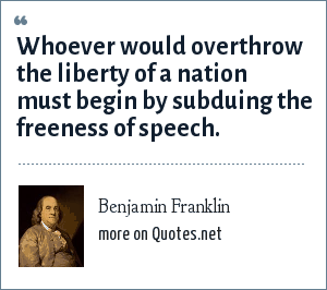 Benjamin Franklin: Whoever would overthrow the liberty of a nation must begin by subduing the freeness of speech.