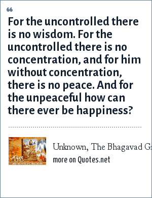Unknown, The Bhagavad Gita: For the uncontrolled there is no wisdom. For the uncontrolled there is no concentration, and for him without concentration, there is no peace. And for the unpeaceful how can there ever be happiness?