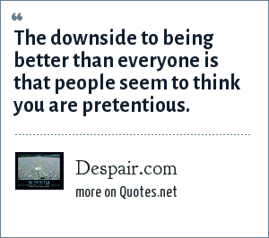 Despair.com: The downside to being better than everyone is that people seem to think you are pretentious.
