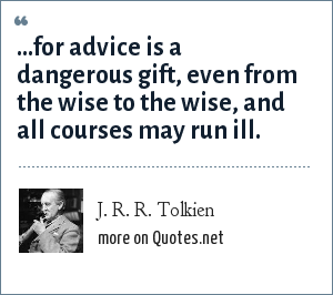 J. R. R. Tolkien: ...for advice is a dangerous gift, even from the wise to the wise, and all courses may run ill.