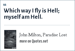 John Milton, Paradise Lost: Which way I fly is Hell; myself am Hell.