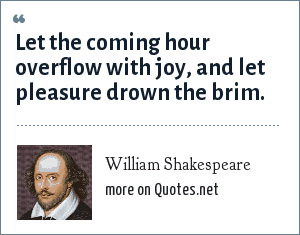 William Shakespeare: Let the coming hour overflow with joy, and let pleasure drown the brim.