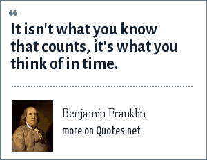 Benjamin Franklin: It isn't what you know that counts, it's what you think of in time.