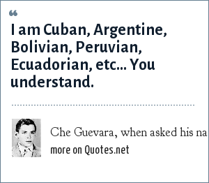 Che Guevara, when asked his nationality: I am Cuban, Argentine, Bolivian, Peruvian, Ecuadorian, etc... You understand.