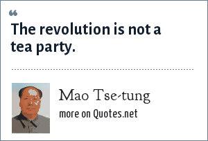 Mao Tse-tung: The revolution is not a tea party.