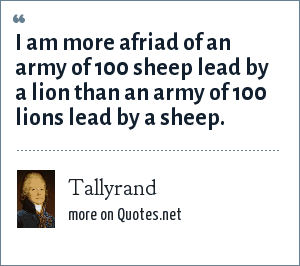 Tallyrand: I am more afriad of an army of 100 sheep lead by a lion than an army of 100 lions lead by a sheep.
