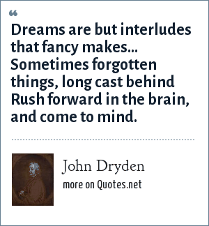 John Dryden: Dreams are but interludes that fancy makes...<br> Sometimes forgotten things, long cast behind<br> Rush forward in the brain, and come to mind.