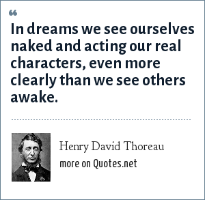 Henry David Thoreau: In dreams we see ourselves naked and acting our real characters, even more clearly than we see others awake.