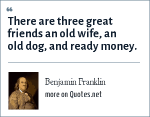 Benjamin Franklin: There are three great friends an old wife, an old dog, and ready money.