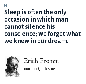 Erich Fromm: Sleep is often the only occasion in which man cannot silence his conscience; we forget what we knew in our dream.