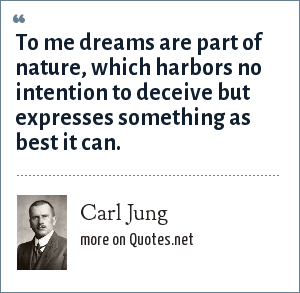 Carl Jung: To me dreams are part of nature, which harbors no intention to deceive but expresses something as best it can.