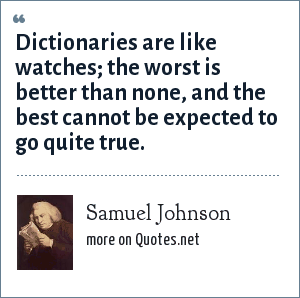Samuel Johnson: Dictionaries are like watches; the worst is better than none, and the best cannot be expected to go quite true.