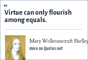 Mary Wollstonecraft Shelley: Virtue can only flourish among equals.